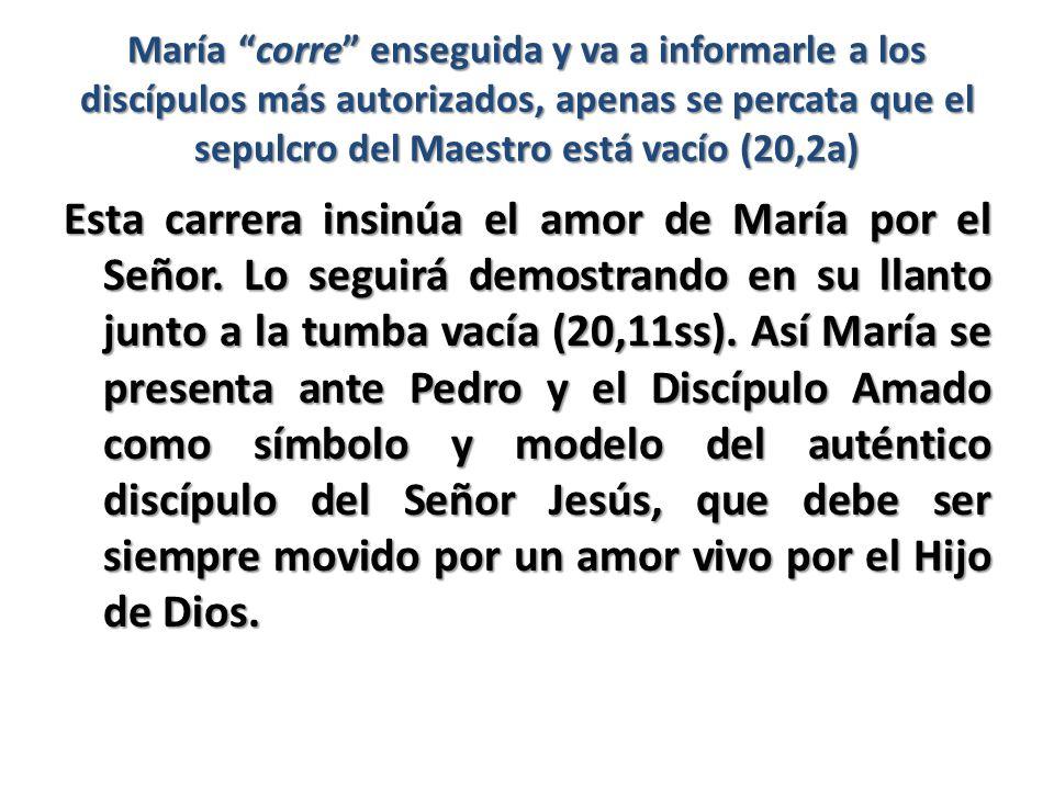 María corre enseguida y va a informarle a los discípulos más autorizados, apenas se percata que el sepulcro del Maestro está vacío (20,2a) Esta carrer