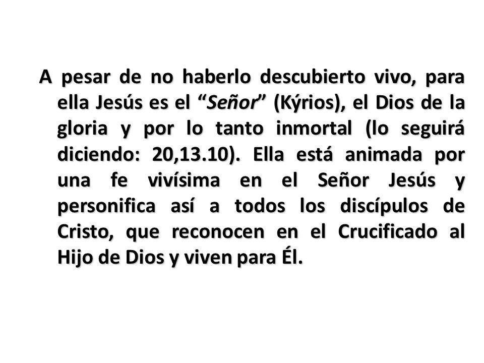 A pesar de no haberlo descubierto vivo, para ella Jesús es el Señor (Kýrios), el Dios de la gloria y por lo tanto inmortal (lo seguirá diciendo: 20,13