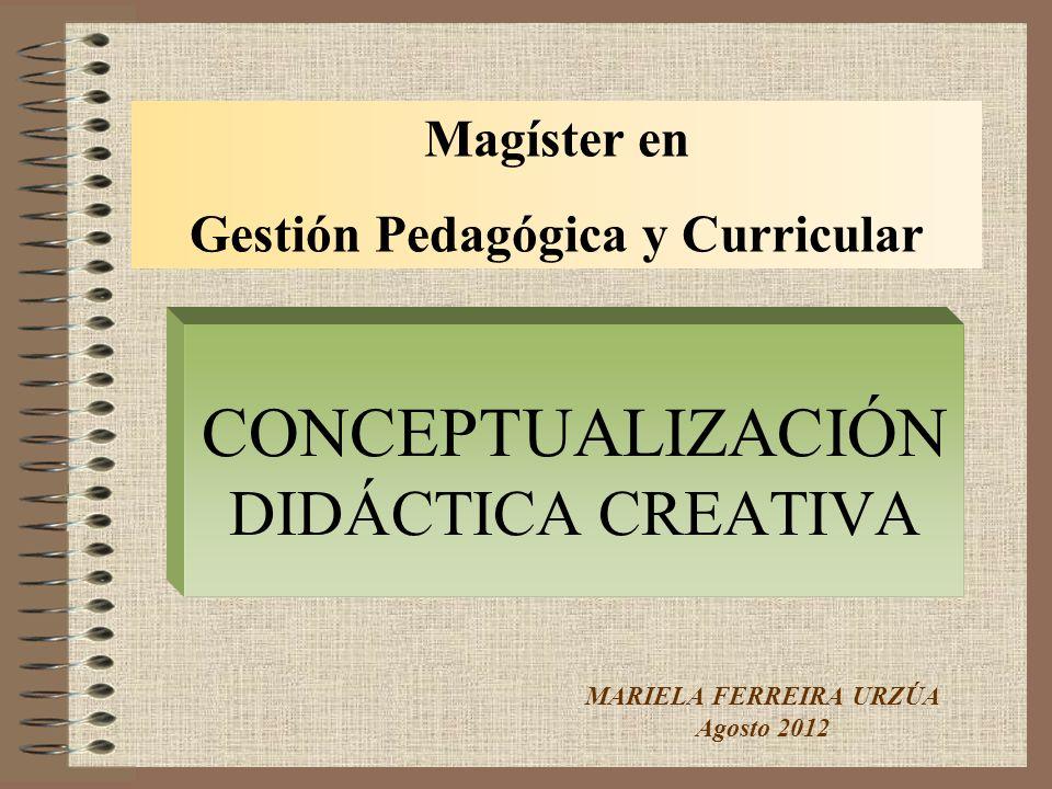 CONCEPTUALIZACIÓN DIDÁCTICA CREATIVA MARIELA FERREIRA URZÚA Agosto 2012 Magíster en Gestión Pedagógica y Curricular