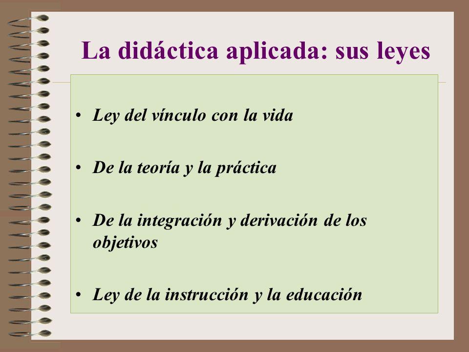 La didáctica aplicada: sus leyes Ley del vínculo con la vida De la teoría y la práctica De la integración y derivación de los objetivos Ley de la instrucción y la educación