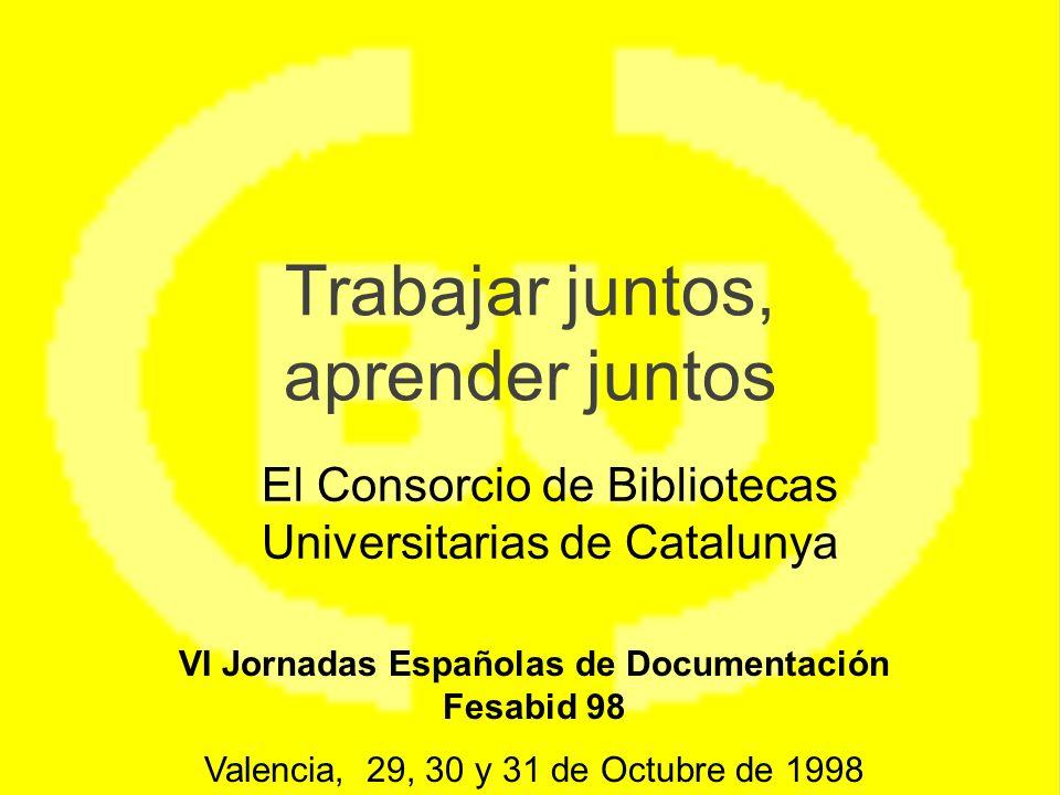 Trabajar juntos, aprender juntos El Consorcio de Bibliotecas Universitarias de Catalunya VI Jornadas Españolas de Documentación Fesabid 98 Valencia, 29, 30 y 31 de Octubre de 1998