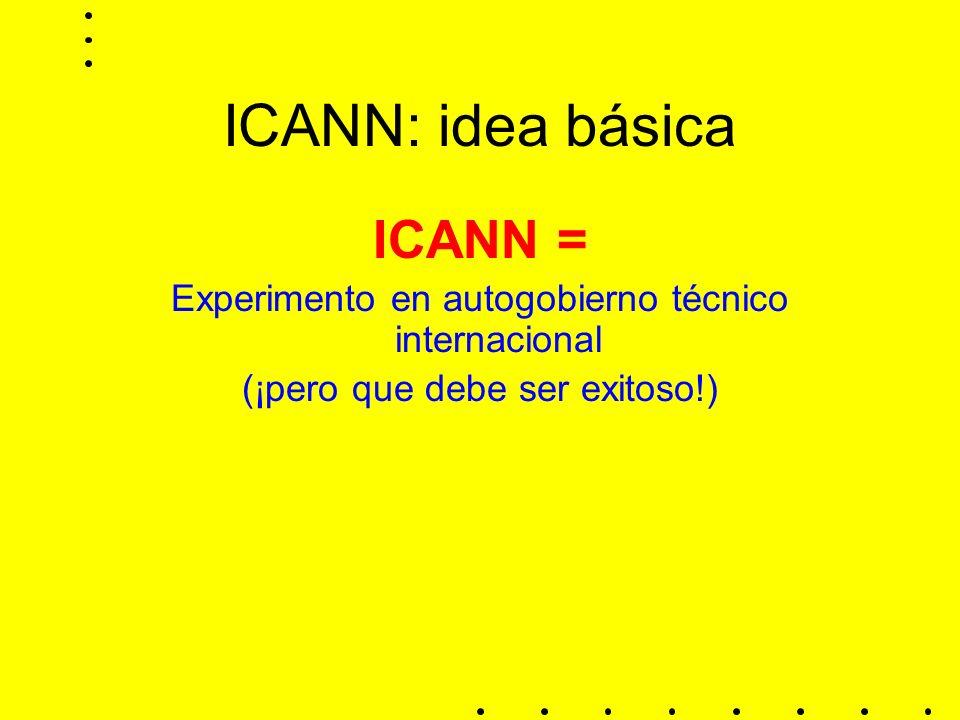 ICANN: idea básica ICANN = Experimento en autogobierno técnico internacional (¡pero que debe ser exitoso!)