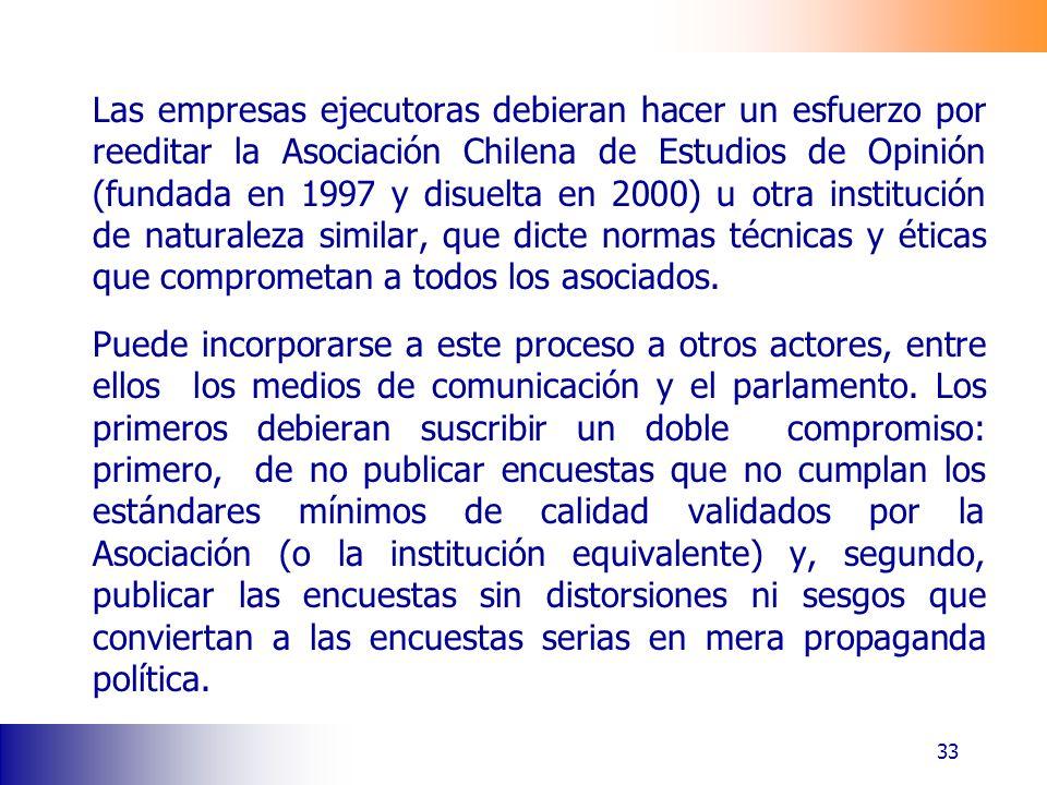 33 Las empresas ejecutoras debieran hacer un esfuerzo por reeditar la Asociación Chilena de Estudios de Opinión (fundada en 1997 y disuelta en 2000) u otra institución de naturaleza similar, que dicte normas técnicas y éticas que comprometan a todos los asociados.