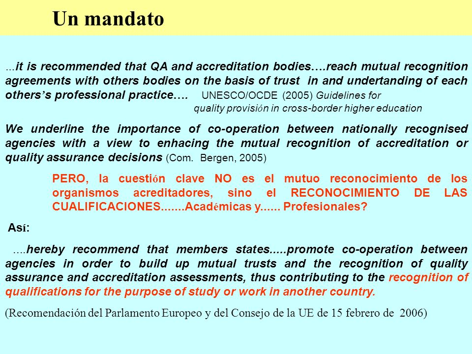 Un mandato … it is recommended that QA and accreditation bodies ….reach mutual recognition agreements with others bodies on the basis of trust in and undertanding of each others s professional practice ….