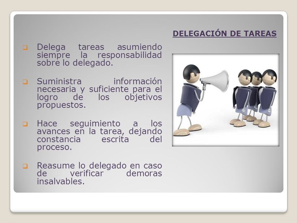 Delega tareas asumiendo siempre la responsabilidad sobre lo delegado. Suministra información necesaria y suficiente para el logro de los objetivos pro