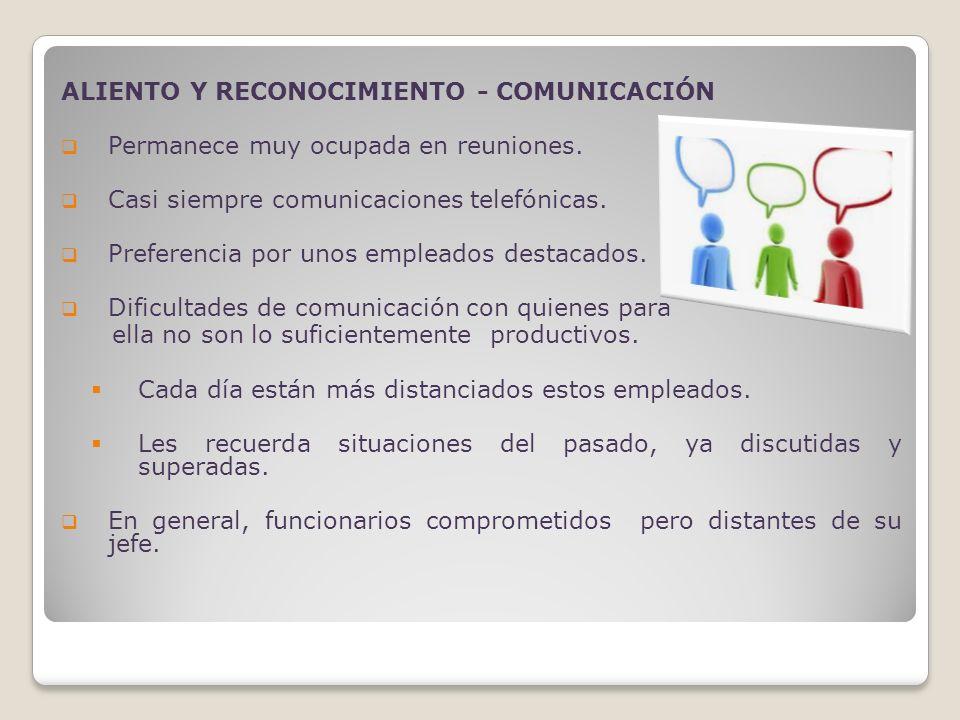 ALIENTO Y RECONOCIMIENTO - COMUNICACIÓN Permanece muy ocupada en reuniones. Casi siempre comunicaciones telefónicas. Preferencia por unos empleados de