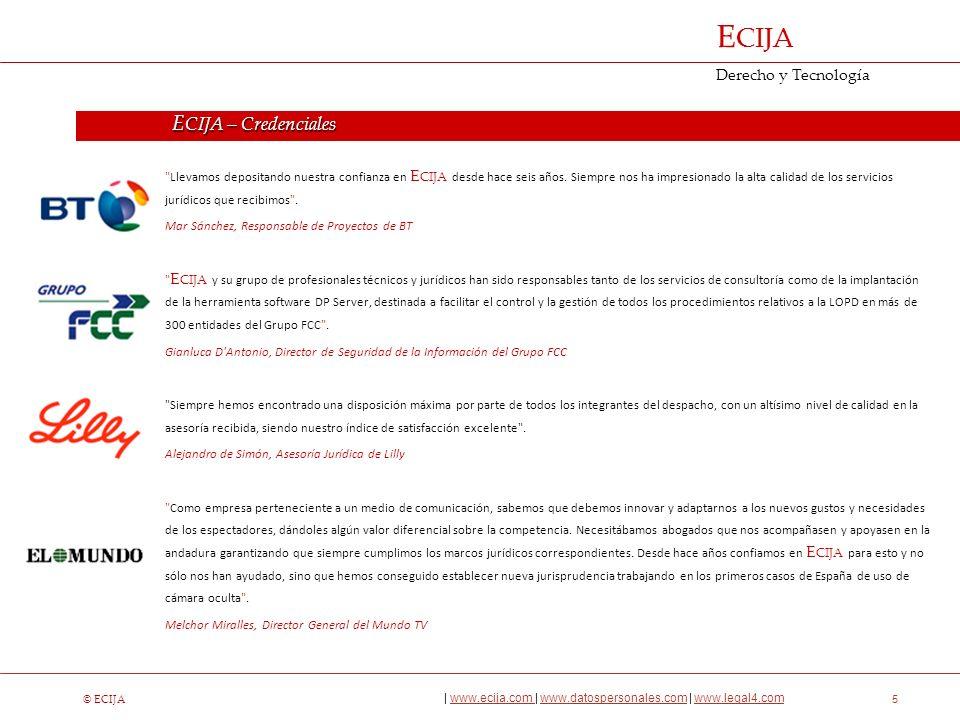 © ECIJA | www.ecija.com | www.datospersonales.com | www.legal4.comwww.ecija.com www.datospersonales.comwww.legal4.com E CIJA Derecho y Tecnología 6 Corporate y Mercantil Fusiones y Adquisiciones Media y Entretenimiento Propiedad Intelectual e Industrial Procesal y Arbitraje Protección de Datos Público - Regulatorio Laboral Fiscal ECIJA – Servicios Legales ÁREAS JURÍDICAS ÁREAS SECTORIALES Tecnología, Media y Telecomunicaciones IT Compliance Finanzas y Seguros Farmacia, Seguros y Biotecnología Deporte y Entretenimiento Energías Renovables Inmobiliario y Turismo Private Equity Fundaciones