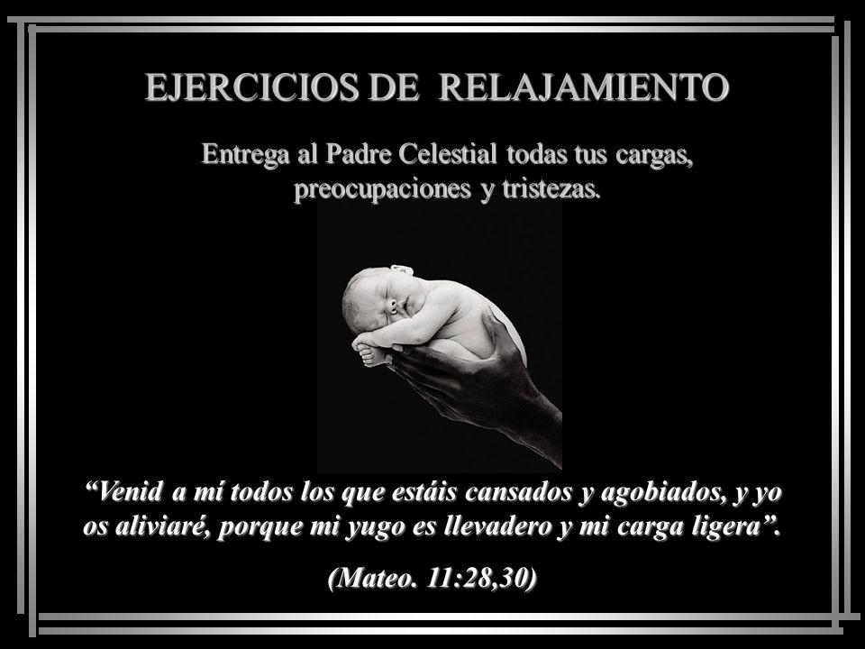 EJERCICIOS DE RELAJAMIENTO Entrega al Padre Celestial todas tus cargas, preocupaciones y tristezas.