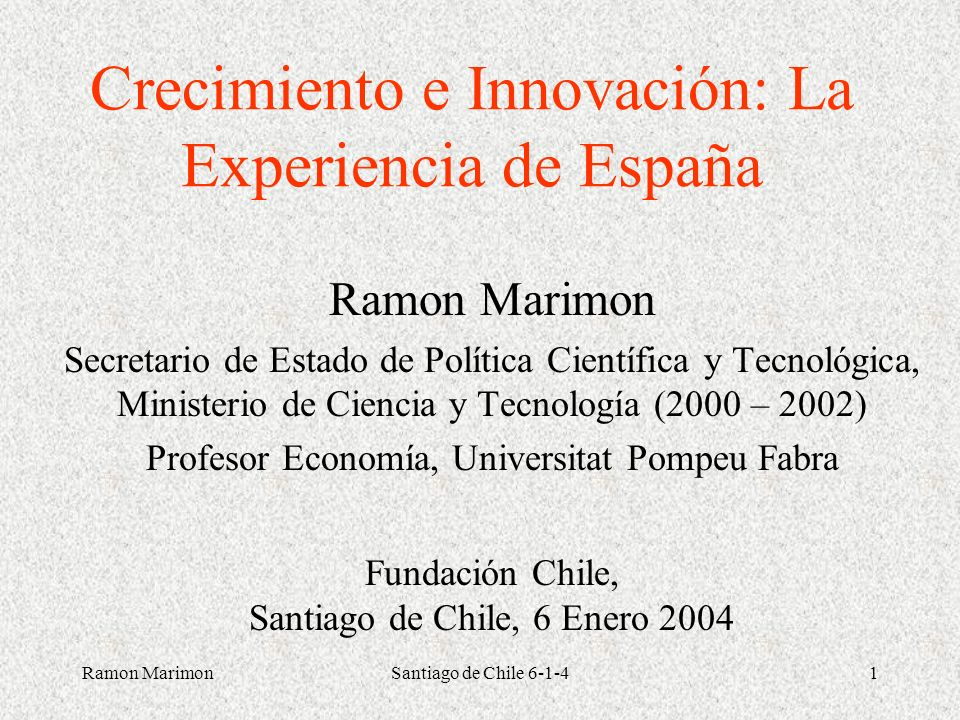 Ramon MarimonSantiago de Chile 6-1-41 Crecimiento e Innovación: La Experiencia de España Ramon Marimon Secretario de Estado de Política Científica y T