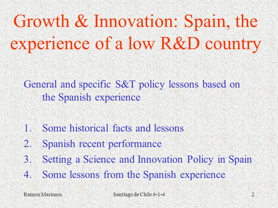 Ramon MarimonSantiago de Chile 6-1-42 Growth & Innovation: Spain, the experience of a low R&D country General and specific S&T policy lessons based on