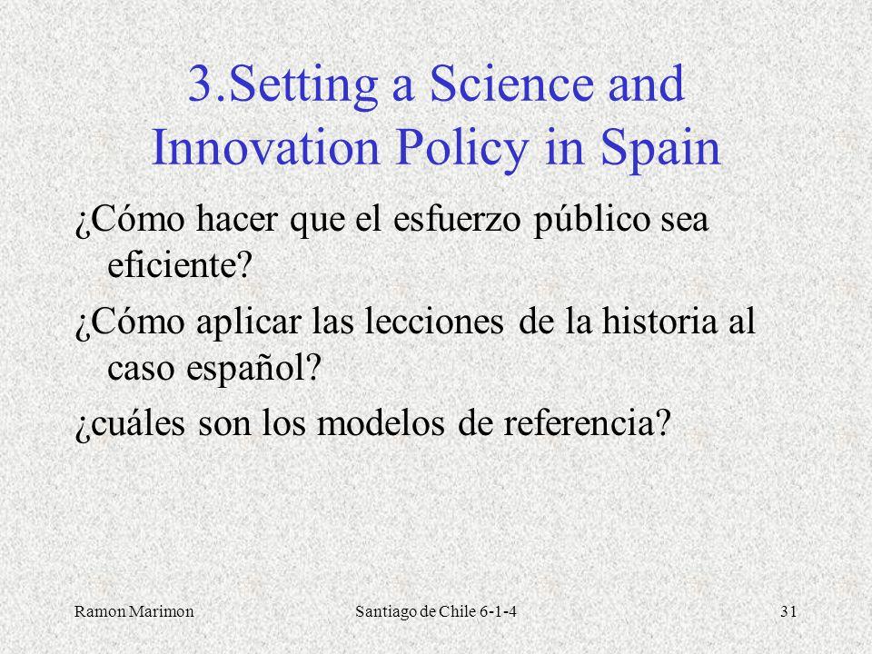 Ramon MarimonSantiago de Chile 6-1-431 3.Setting a Science and Innovation Policy in Spain ¿Cómo hacer que el esfuerzo público sea eficiente? ¿Cómo apl