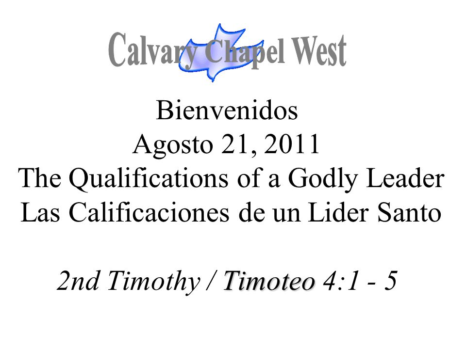 Timoteo Bienvenidos Agosto 21, 2011 The Qualifications of a Godly Leader Las Calificaciones de un Lider Santo 2nd Timothy / Timoteo 4:1 - 5