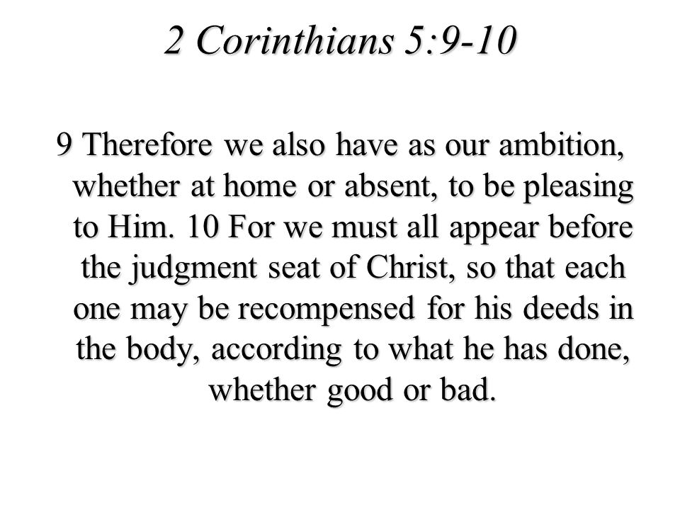 2 Corinthians 5:9-10 9 Therefore we also have as our ambition, whether at home or absent, to be pleasing to Him. 10 For we must all appear before the