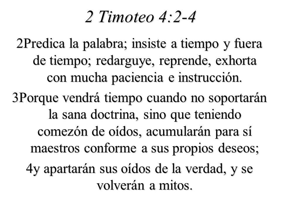 2 Timoteo 4:2-4 2Predica la palabra; insiste a tiempo y fuera de tiempo; redarguye, reprende, exhorta con mucha paciencia e instrucción. 3Porque vendr