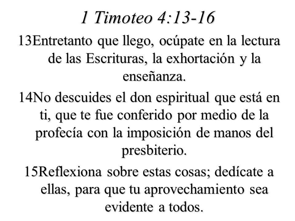 1 Timoteo 4:13-16 13Entretanto que llego, ocúpate en la lectura de las Escrituras, la exhortación y la enseñanza. 14No descuides el don espiritual que