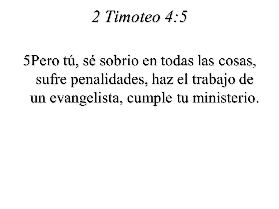 2 Timoteo 4:5 5Pero tú, sé sobrio en todas las cosas, sufre penalidades, haz el trabajo de un evangelista, cumple tu ministerio.