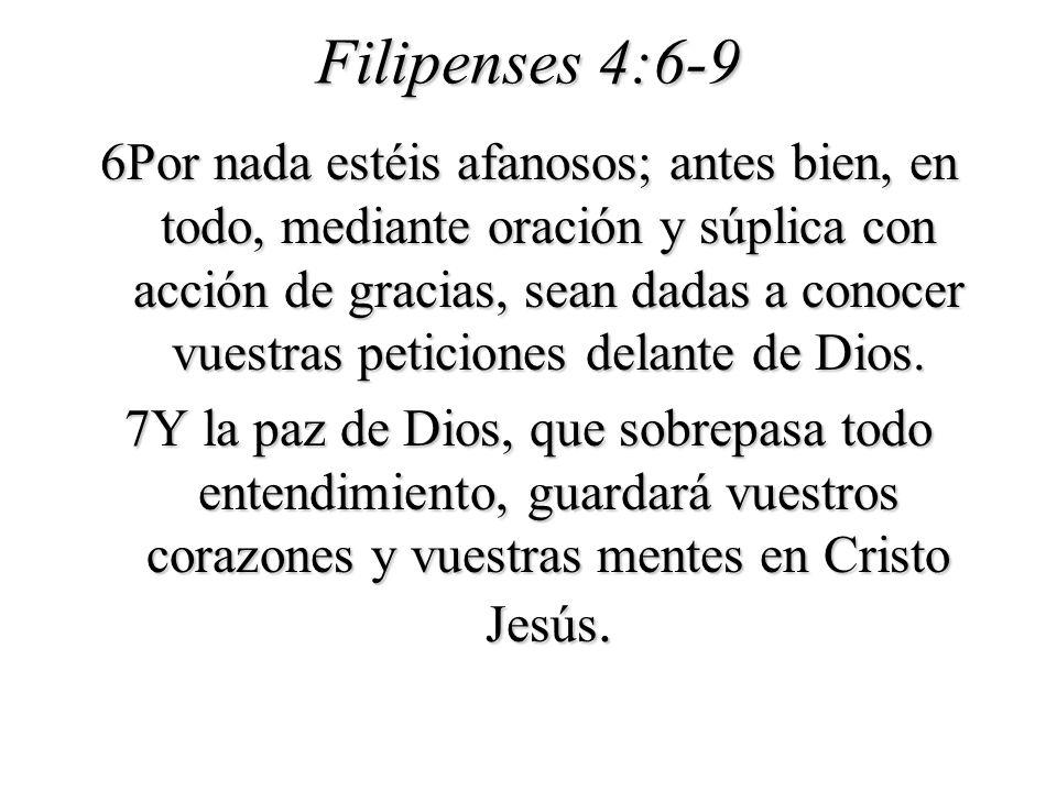 Filipenses 4:6-9 6Por nada estéis afanosos; antes bien, en todo, mediante oración y súplica con acción de gracias, sean dadas a conocer vuestras petic