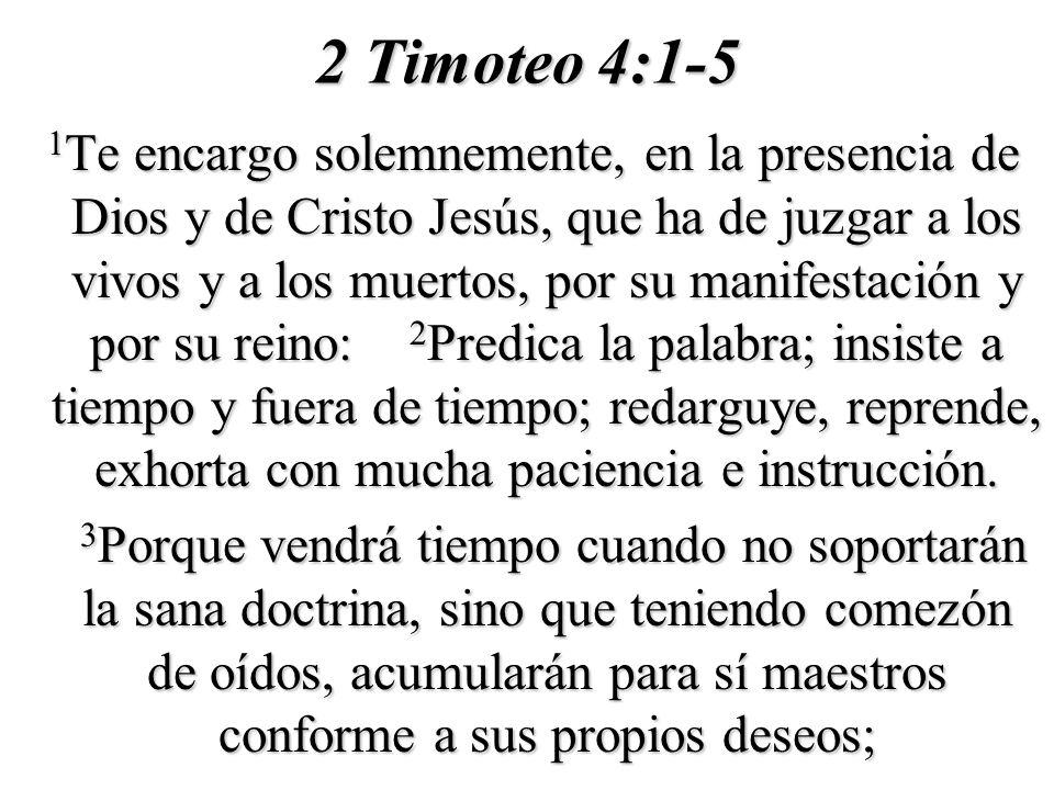 2 Timoteo 4:1-5 1 Te encargo solemnemente, en la presencia de Dios y de Cristo Jesús, que ha de juzgar a los vivos y a los muertos, por su manifestaci