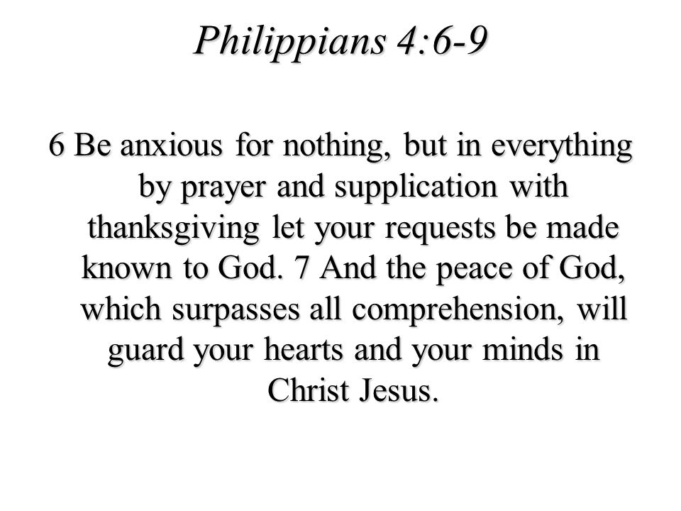Philippians 4:6-9 6 Be anxious for nothing, but in everything by prayer and supplication with thanksgiving let your requests be made known to God. 7 A