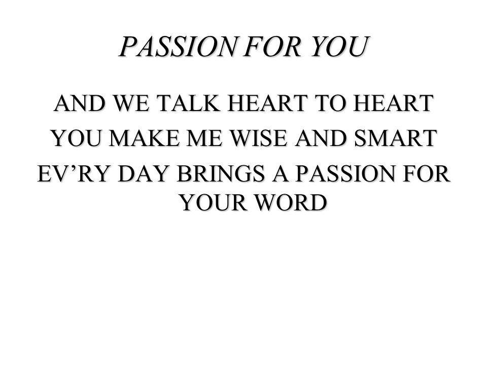 AND WE TALK HEART TO HEART YOU MAKE ME WISE AND SMART EVRY DAY BRINGS A PASSION FOR YOUR WORD PASSION FOR YOU