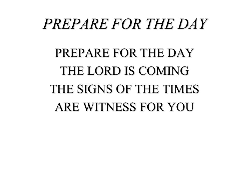 PREPARE FOR THE DAY THE LORD IS COMING THE SIGNS OF THE TIMES ARE WITNESS FOR YOU PREPARE FOR THE DAY