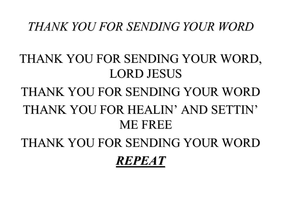 THANK YOU FOR SENDING YOUR WORD, LORD JESUS THANK YOU FOR SENDING YOUR WORD THANK YOU FOR HEALIN AND SETTIN ME FREE THANK YOU FOR SENDING YOUR WORD RE