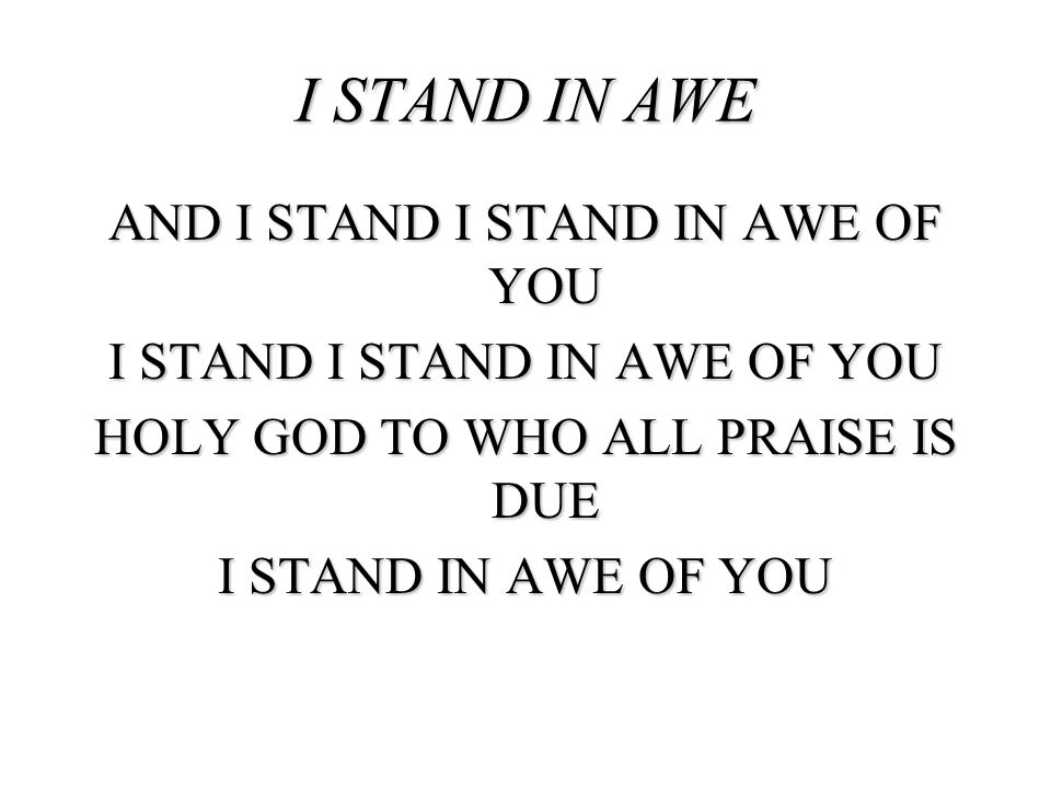 AND I STAND I STAND IN AWE OF YOU I STAND I STAND IN AWE OF YOU HOLY GOD TO WHO ALL PRAISE IS DUE I STAND IN AWE OF YOU I STAND IN AWE