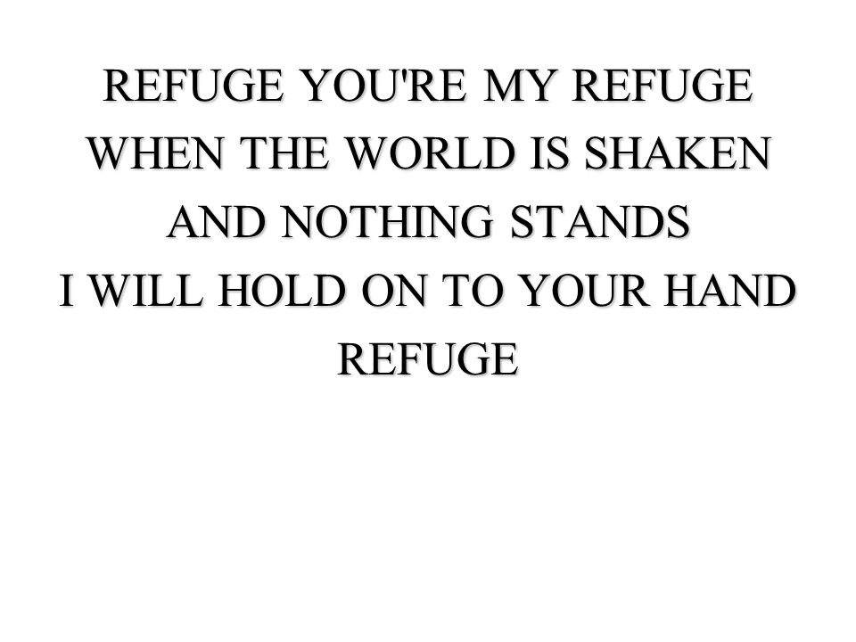 REFUGE YOU'RE MY REFUGE WHEN THE WORLD IS SHAKEN AND NOTHING STANDS I WILL HOLD ON TO YOUR HAND REFUGE