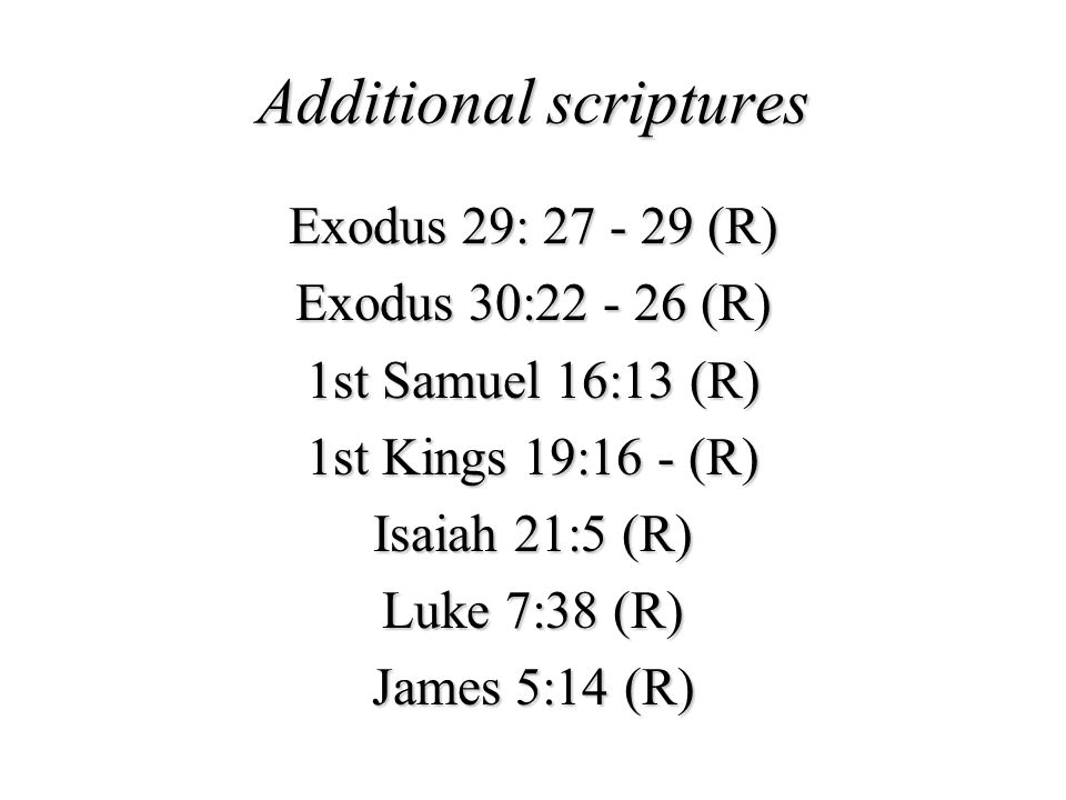 Additional scriptures Exodus 29: 27 - 29 (R) Exodus 30:22 - 26 (R) 1st Samuel 16:13 (R) 1st Kings 19:16 - (R) Isaiah 21:5 (R) Luke 7:38 (R) James 5:14