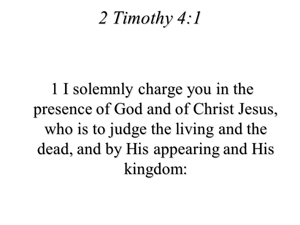 2 Timothy 4:1 1 I solemnly charge you in the presence of God and of Christ Jesus, who is to judge the living and the dead, and by His appearing and Hi