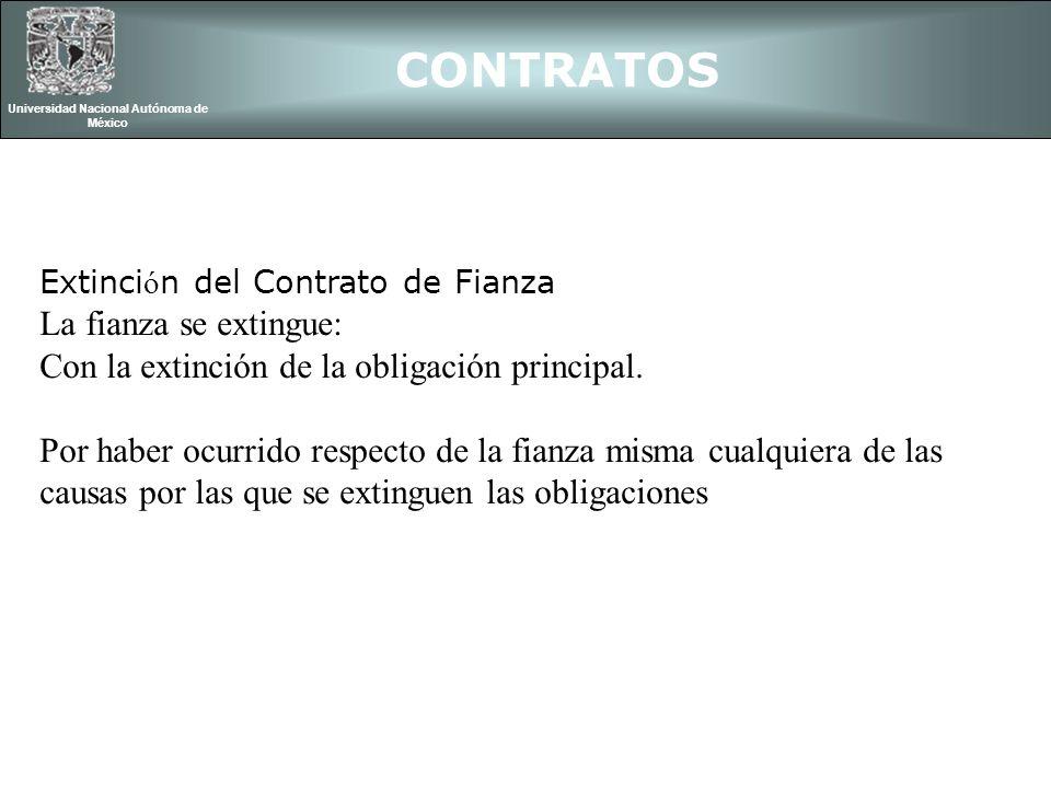 CONTRATOS Universidad Nacional Autónoma de México Extinci ó n del Contrato de Fianza La fianza se extingue: Con la extinción de la obligación principa