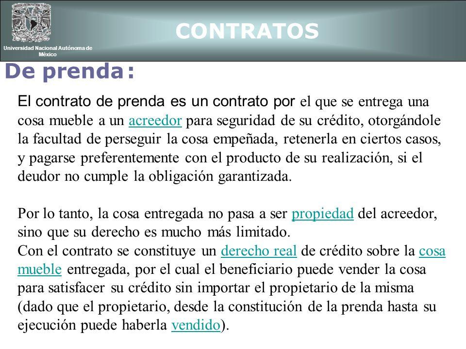 CONTRATOS Universidad Nacional Autónoma de México De prenda : El contrato de prenda es un contrato por el que se entrega una cosa mueble a un acreedor