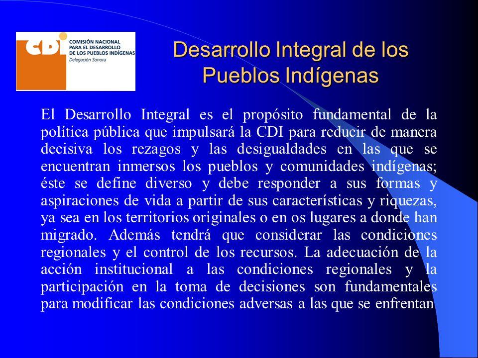 Desarrollo Integral de los Pueblos Indígenas El Desarrollo Integral es el propósito fundamental de la política pública que impulsará la CDI para reduc