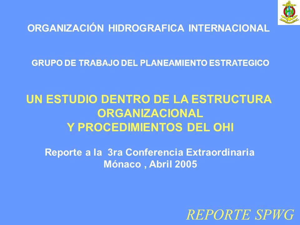 REPORTE SPWG ORGANIZACIÓN HIDROGRAFICA INTERNACIONAL GRUPO DE TRABAJO DEL PLANEAMIENTO ESTRATEGICO UN ESTUDIO DENTRO DE LA ESTRUCTURA ORGANIZACIONAL Y PROCEDIMIENTOS DEL OHI Reporte a la 3ra Conferencia Extraordinaria Mónaco, Abril 2005