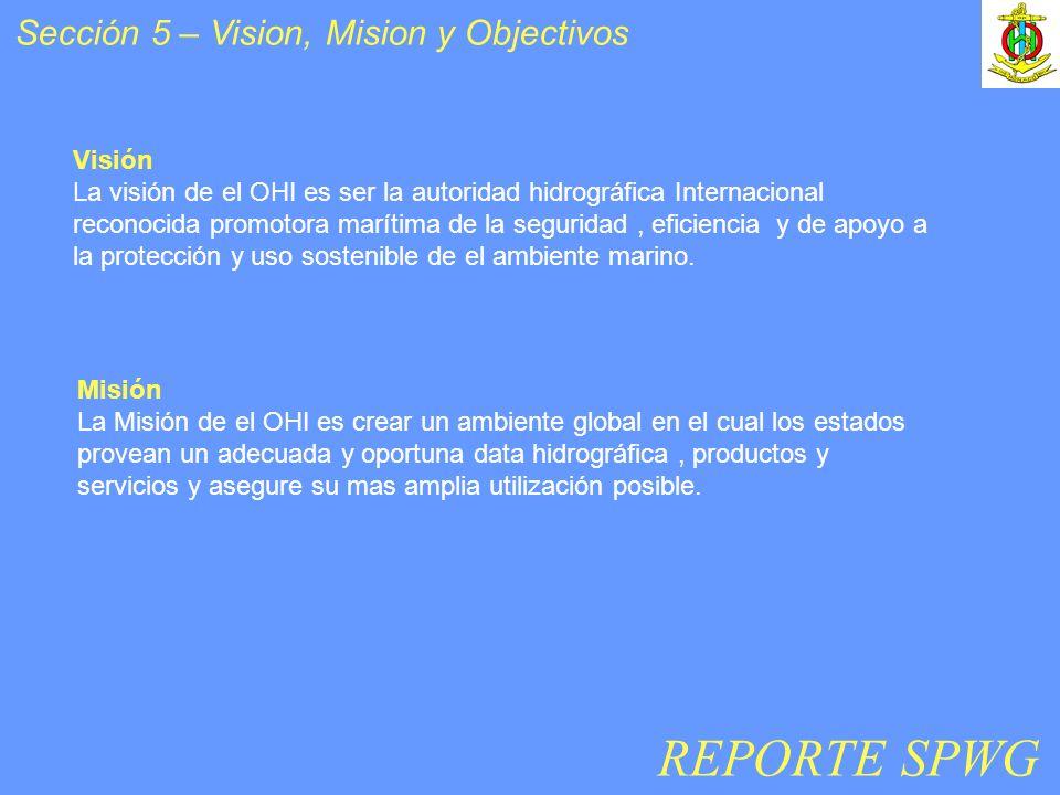 Sección 5 – Vision, Mision y Objectivos Visión La visión de el OHI es ser la autoridad hidrográfica Internacional reconocida promotora marítima de la seguridad, eficiencia y de apoyo a la protección y uso sostenible de el ambiente marino.