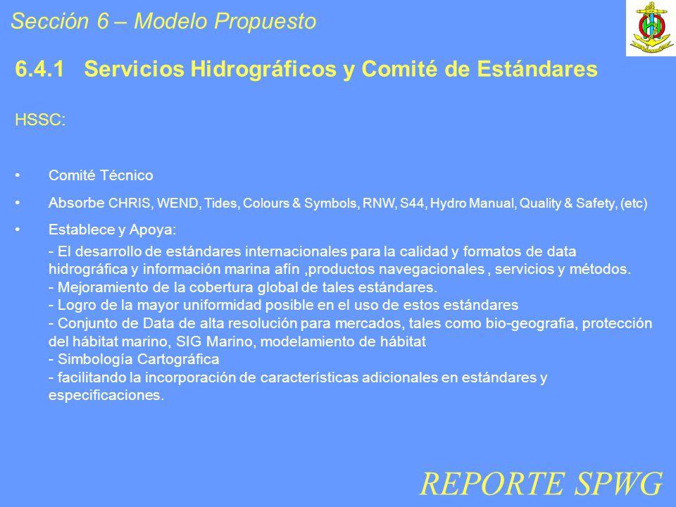 Sección 6 – Modelo Propuesto 6.4.1 Servicios Hidrográficos y Comité de Estándares HSSC: Comité Técnico Absorbe CHRIS, WEND, Tides, Colours & Symbols, RNW, S44, Hydro Manual, Quality & Safety, (etc) Establece y Apoya: - El desarrollo de estándares internacionales para la calidad y formatos de data hidrográfica y información marina afín,productos navegacionales, servicios y métodos.