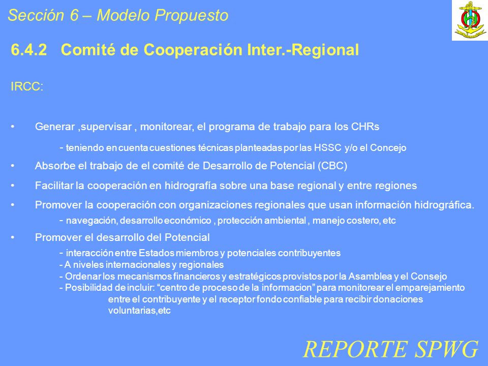 Sección 6 – Modelo Propuesto 6.4.2 Comité de Cooperación Inter.-Regional IRCC: Generar,supervisar, monitorear, el programa de trabajo para los CHRs - teniendo en cuenta cuestiones técnicas planteadas por las HSSC y/o el Concejo Absorbe el trabajo de el comité de Desarrollo de Potencial (CBC) Facilitar la cooperación en hidrografía sobre una base regional y entre regiones Promover la cooperación con organizaciones regionales que usan información hidrográfica.