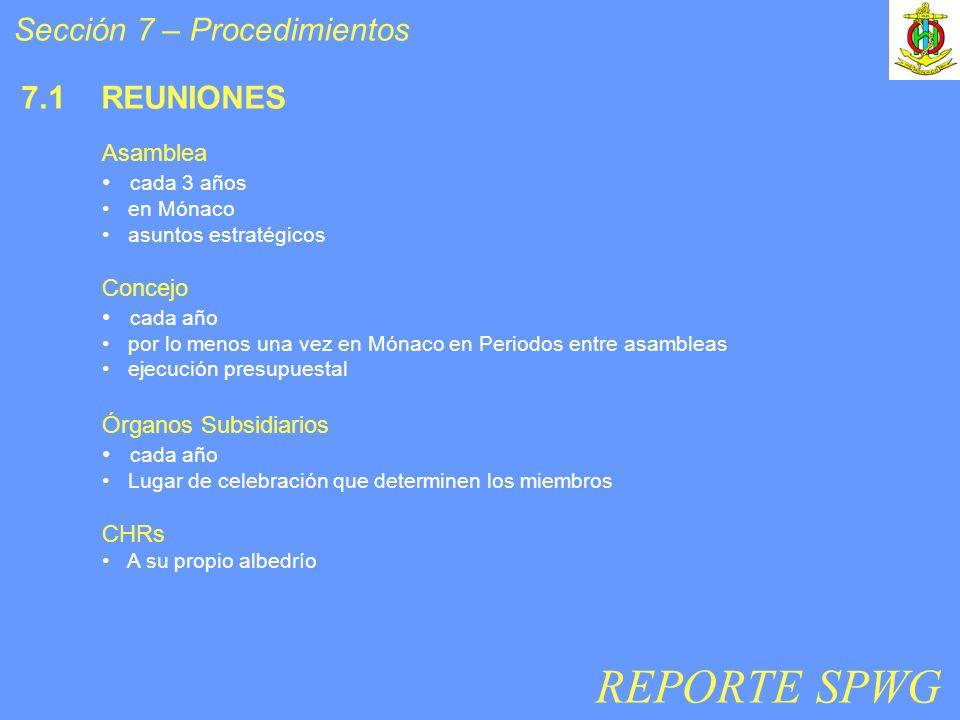 Sección 7 – Procedimientos 7.1 REUNIONES Asamblea cada 3 años en Mónaco asuntos estratégicos Concejo cada año por lo menos una vez en Mónaco en Periodos entre asambleas ejecución presupuestal Órganos Subsidiarios cada año Lugar de celebración que determinen los miembros CHRs A su propio albedrío REPORTE SPWG