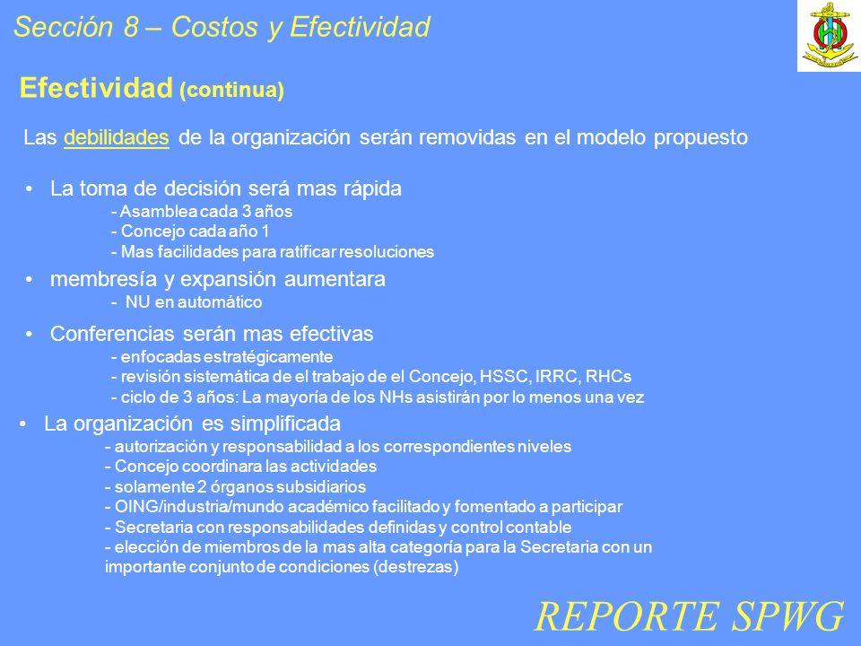 Sección 8 – Costos y Efectividad Efectividad (continua) Las debilidades de la organización serán removidas en el modelo propuesto La toma de decisión será mas rápida - Asamblea cada 3 años - Concejo cada año 1 - Mas facilidades para ratificar resoluciones membresía y expansión aumentara - NU en automático Conferencias serán mas efectivas - enfocadas estratégicamente - revisión sistemática de el trabajo de el Concejo, HSSC, IRRC, RHCs - ciclo de 3 años: La mayoría de los NHs asistirán por lo menos una vez La organización es simplificada - autorización y responsabilidad a los correspondientes niveles - Concejo coordinara las actividades - solamente 2 órganos subsidiarios - OING/industria/mundo académico facilitado y fomentado a participar - Secretaria con responsabilidades definidas y control contable - elección de miembros de la mas alta categoría para la Secretaria con un importante conjunto de condiciones (destrezas) REPORTE SPWG