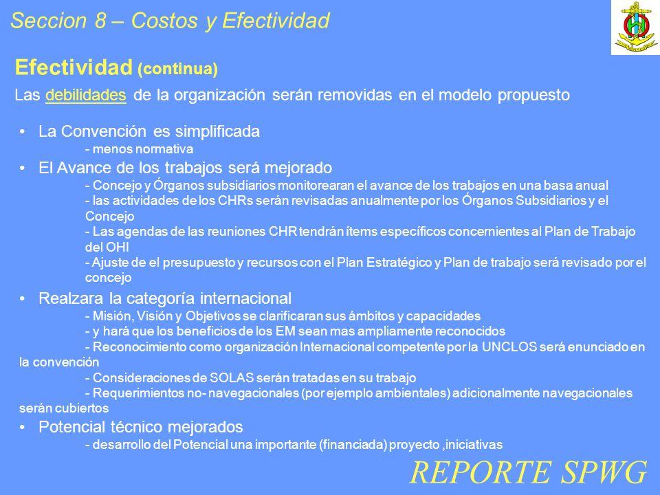 Seccion 8 – Costos y Efectividad Efectividad (continua) La Convención es simplificada - menos normativa El Avance de los trabajos será mejorado - Concejo y Órganos subsidiarios monitorearan el avance de los trabajos en una basa anual - las actividades de los CHRs serán revisadas anualmente por los Órganos Subsidiarios y el Concejo - Las agendas de las reuniones CHR tendrán ítems específicos concernientes al Plan de Trabajo del OHI - Ajuste de el presupuesto y recursos con el Plan Estratégico y Plan de trabajo será revisado por el concejo Realzara la categoría internacional - Misión, Visión y Objetivos se clarificaran sus ámbitos y capacidades - y hará que los beneficios de los EM sean mas ampliamente reconocidos - Reconocimiento como organización Internacional competente por la UNCLOS será enunciado en la convención - Consideraciones de SOLAS serán tratadas en su trabajo - Requerimientos no- navegacionales (por ejemplo ambientales) adicionalmente navegacionales serán cubiertos Potencial técnico mejorados - desarrollo del Potencial una importante (financiada) proyecto,iniciativas REPORTE SPWG Las debilidades de la organización serán removidas en el modelo propuesto
