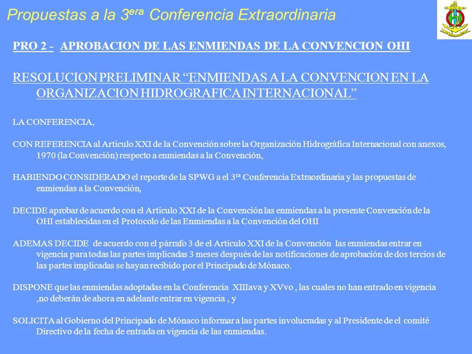 PRO 2 -APROBACION DE LAS ENMIENDAS DE LA CONVENCION OHI RESOLUCION PRELIMINAR ENMIENDAS A LA CONVENCION EN LA ORGANIZACION HIDROGRAFICA INTERNACIONAL LA CONFERENCIA, CON REFERENCIA al Articulo XXI de la Convención sobre la Organización Hidrográfica Internacional con anexos, 1970 (la Convención) respecto a enmiendas a la Convención, HABIENDO CONSIDERADO el reporte de la SPWG a el 3 ra Conferencia Extraordinaria y las propuestas de enmiendas a la Convención, DECIDE aprobar de acuerdo con el Articulo XXI de la Convención las enmiendas a la presente Convención de la OHI establecidas en el Protocolo de las Enmiendas a la Convención del OHI ADEMAS DECIDE de acuerdo con el párrafo 3 de el Articulo XXI de la Convención las enmiendas entrar en vigencia para todas las partes implicadas 3 meses después de las notificaciones de aprobación de dos tercios de las partes implicadas se hayan recibido por el Principado de Mónaco.