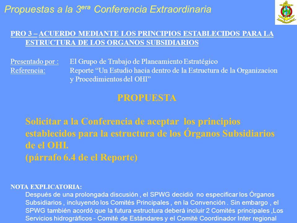 PRO 3 – ACUERDO MEDIANTE LOS PRINCIPIOS ESTABLECIDOS PARA LA ESTRUCTURA DE LOS ORGANOS SUBSIDIARIOS Presentado por :El Grupo de Trabajo de Planeamiento Estratégico Referencia: Reporte Un Estudio hacia dentro de la Estructura de la Organizacion y Procedimientos del OHI PROPUESTA Solicitar a la Conferencia de aceptar los principios establecidos para la estructura de los Órganos Subsidiarios de el OHI.