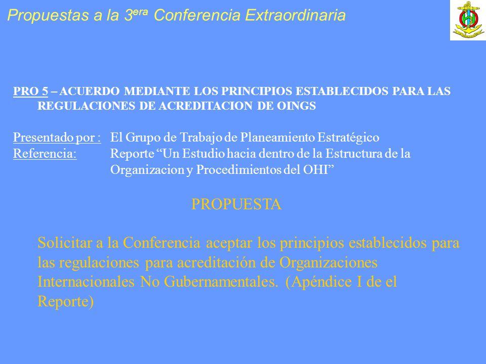 PRO 5 – ACUERDO MEDIANTE LOS PRINCIPIOS ESTABLECIDOS PARA LAS REGULACIONES DE ACREDITACION DE OINGS Presentado por :El Grupo de Trabajo de Planeamiento Estratégico Referencia: Reporte Un Estudio hacia dentro de la Estructura de la Organizacion y Procedimientos del OHI PROPUESTA Solicitar a la Conferencia aceptar los principios establecidos para las regulaciones para acreditación de Organizaciones Internacionales No Gubernamentales.