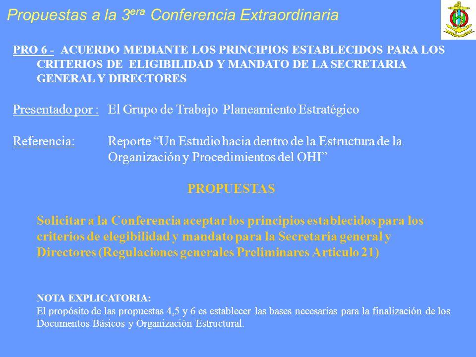 PRO 6 -ACUERDO MEDIANTE LOS PRINCIPIOS ESTABLECIDOS PARA LOS CRITERIOS DE ELIGIBILIDAD Y MANDATO DE LA SECRETARIA GENERAL Y DIRECTORES Presentado por :El Grupo de Trabajo Planeamiento Estratégico Referencia: Reporte Un Estudio hacia dentro de la Estructura de la Organización y Procedimientos del OHI PROPUESTAS Solicitar a la Conferencia aceptar los principios establecidos para los criterios de elegibilidad y mandato para la Secretaria general y Directores (Regulaciones generales Preliminares Articulo 21) NOTA EXPLICATORIA: El propósito de las propuestas 4,5 y 6 es establecer las bases necesarias para la finalización de los Documentos Básicos y Organización Estructural.