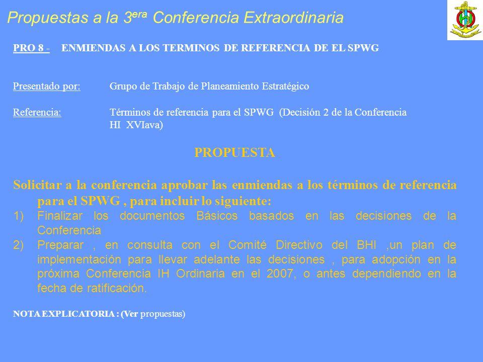 PRO 8 -ENMIENDAS A LOS TERMINOS DE REFERENCIA DE EL SPWG Presentado por:Grupo de Trabajo de Planeamiento Estratégico Referencia: Términos de referencia para el SPWG (Decisión 2 de la Conferencia HI XVIava) PROPUESTA Solicitar a la conferencia aprobar las enmiendas a los términos de referencia para el SPWG, para incluir lo siguiente: 1)Finalizar los documentos Básicos basados en las decisiones de la Conferencia 2)Preparar, en consulta con el Comité Directivo del BHI,un plan de implementación para llevar adelante las decisiones, para adopción en la próxima Conferencia IH Ordinaria en el 2007, o antes dependiendo en la fecha de ratificación.