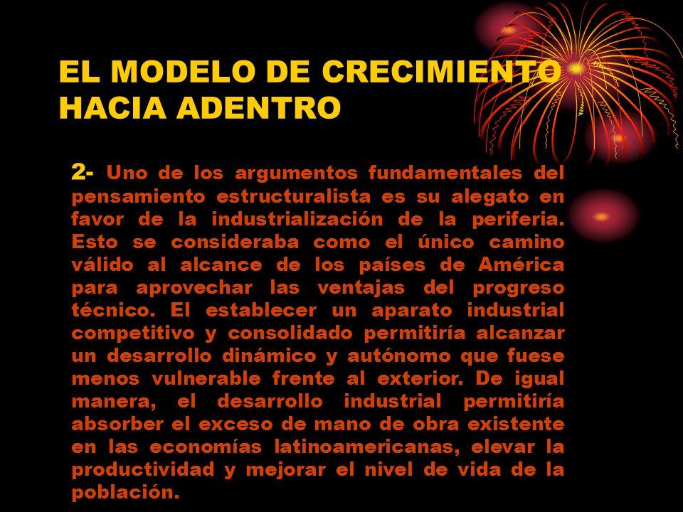 EL MODELO DE CRECIMIENTO HACIA ADENTRO 2- Uno de los argumentos fundamentales del pensamiento estructuralista es su alegato en favor de la industrialización de la periferia.