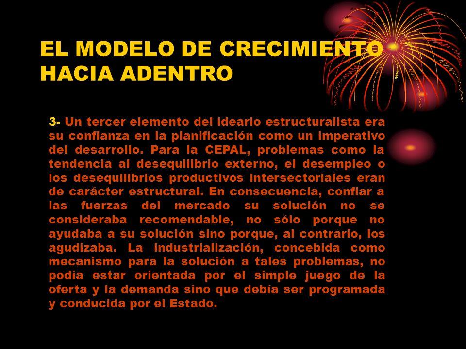 EL MODELO DE CRECIMIENTO HACIA ADENTRO 3- Un tercer elemento del ideario estructuralista era su confianza en la planificación como un imperativo del desarrollo.