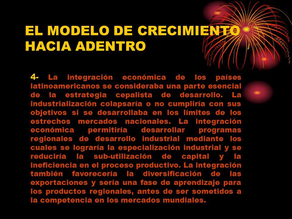 EL MODELO DE CRECIMIENTO HACIA ADENTRO 4- La integración económica de los países latinoamericanos se consideraba una parte esencial de la estrategia cepalista de desarrollo.