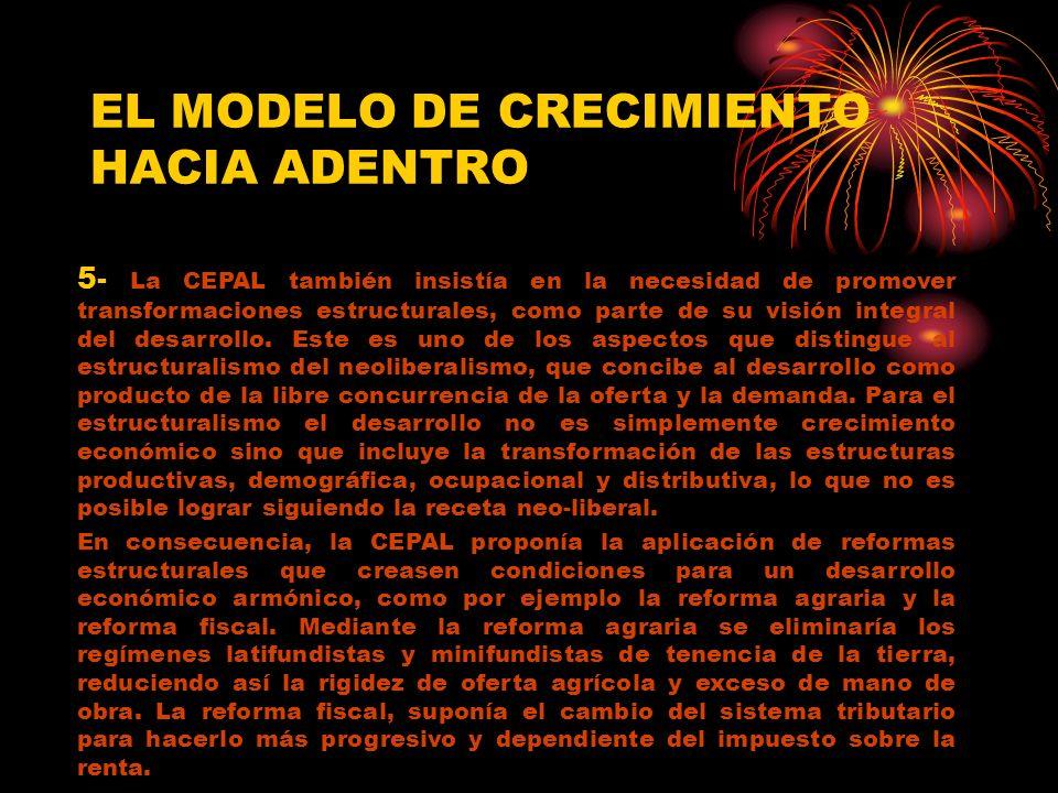 EL MODELO DE CRECIMIENTO HACIA ADENTRO 5- La CEPAL también insistía en la necesidad de promover transformaciones estructurales, como parte de su visió