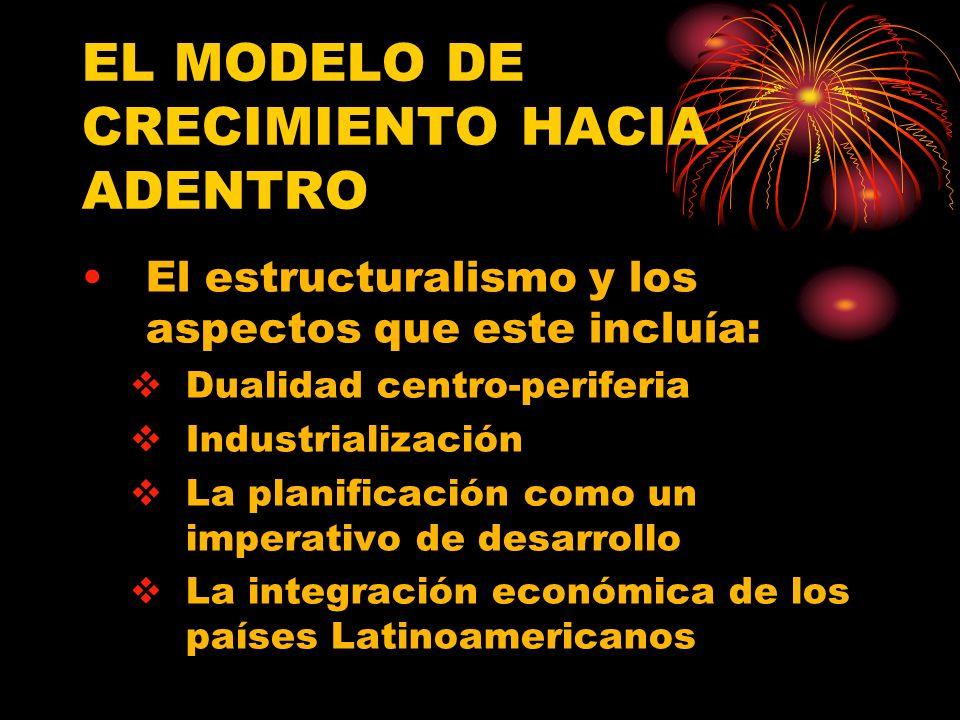 EL MODELO DE CRECIMIENTO HACIA ADENTRO El estructuralismo y los aspectos que este incluía: Dualidad centro-periferia Industrialización La planificación como un imperativo de desarrollo La integración económica de los países Latinoamericanos